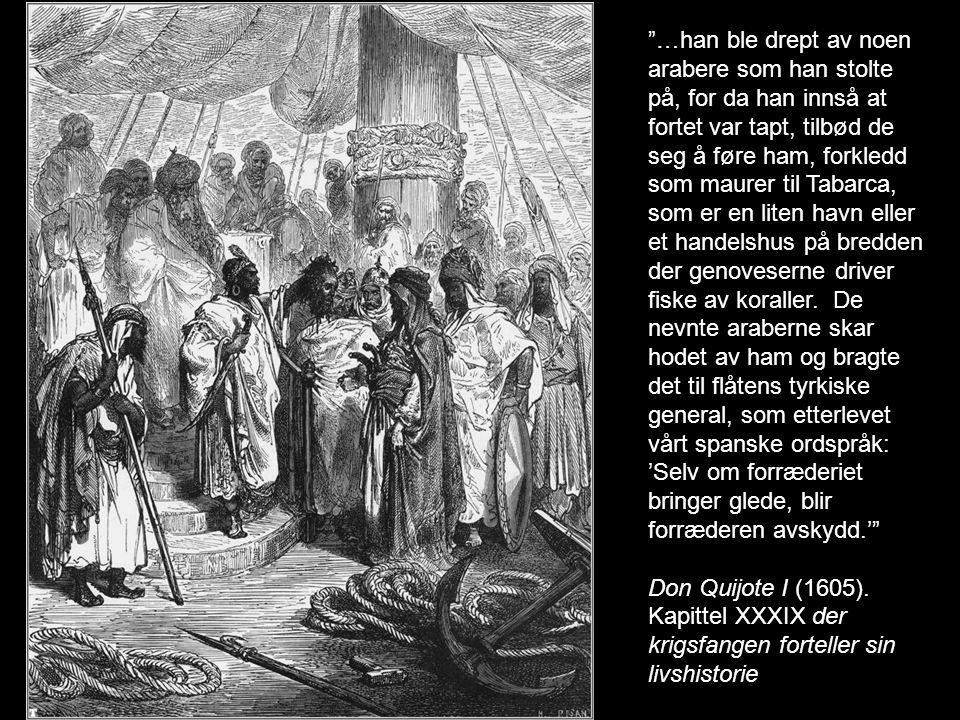 …han ble drept av noen arabere som han stolte på, for da han innså at fortet var tapt, tilbød de seg å føre ham, forkledd som maurer til Tabarca, som er en liten havn eller et handelshus på bredden der genoveserne driver fiske av koraller. De nevnte araberne skar hodet av ham og bragte det til flåtens tyrkiske general, som etterlevet vårt spanske ordspråk: 'Selv om forræderiet bringer glede, blir forræderen avskydd.'