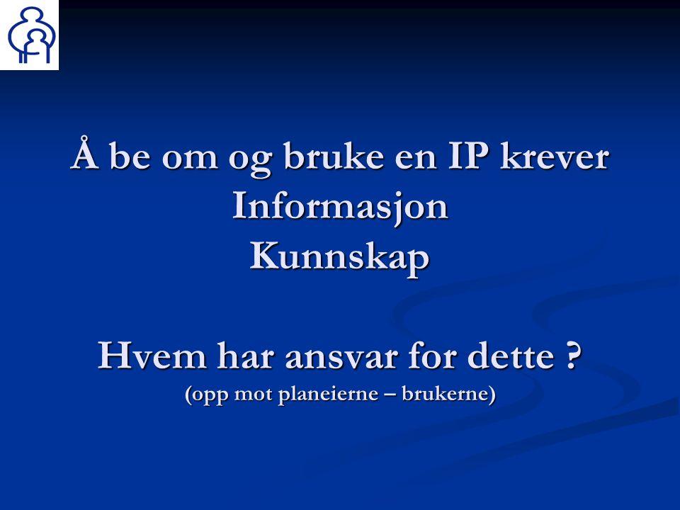 Å be om og bruke en IP krever Informasjon Kunnskap Hvem har ansvar for dette .