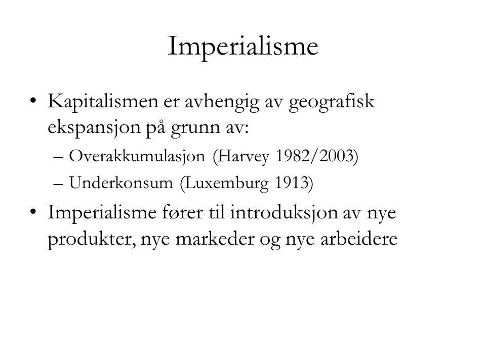Imperialisme Kapitalismen er avhengig av geografisk ekspansjon på grunn av: Overakkumulasjon (Harvey 1982/2003)