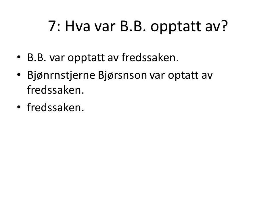 7: Hva var B.B. opptatt av B.B. var opptatt av fredssaken.