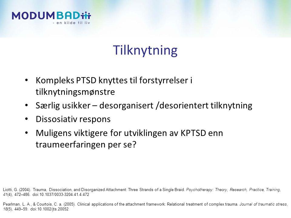 Tilknytning Kompleks PTSD knyttes til forstyrrelser i tilknytningsmønstre. Særlig usikker – desorganisert /desorientert tilknytning.