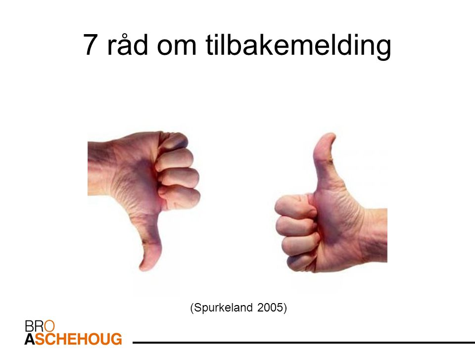 7 råd om tilbakemelding Kilde (Spurkeland 2005) (Spurkeland 2005)