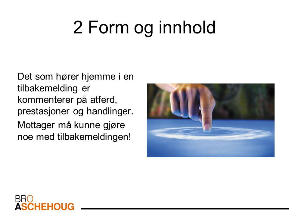 2 Form og innhold Det som hører hjemme i en tilbakemelding er kommenterer på atferd, prestasjoner og handlinger.