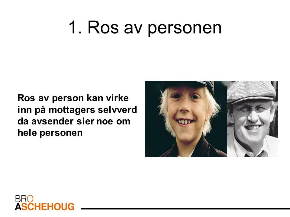 1. Ros av personen Ros av person kan virke inn på mottagers selvverd da avsender sier noe om hele personen.