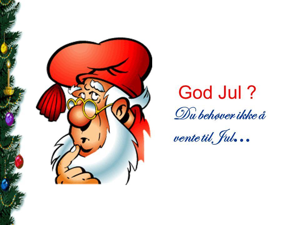 God Jul Du behøver ikke å vente til Jul…