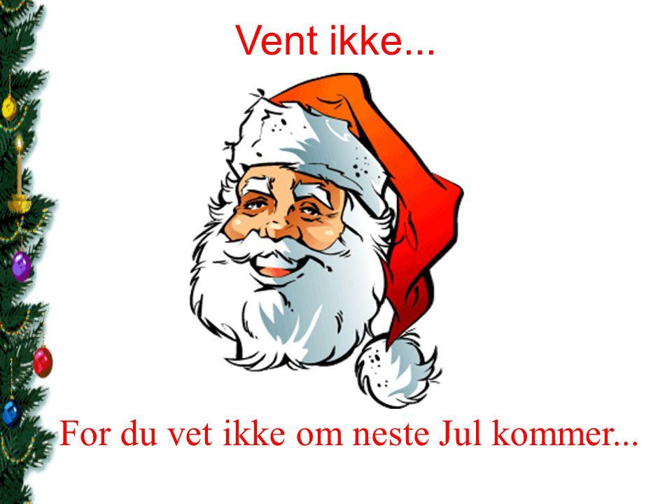 For du vet ikke om neste Jul kommer...