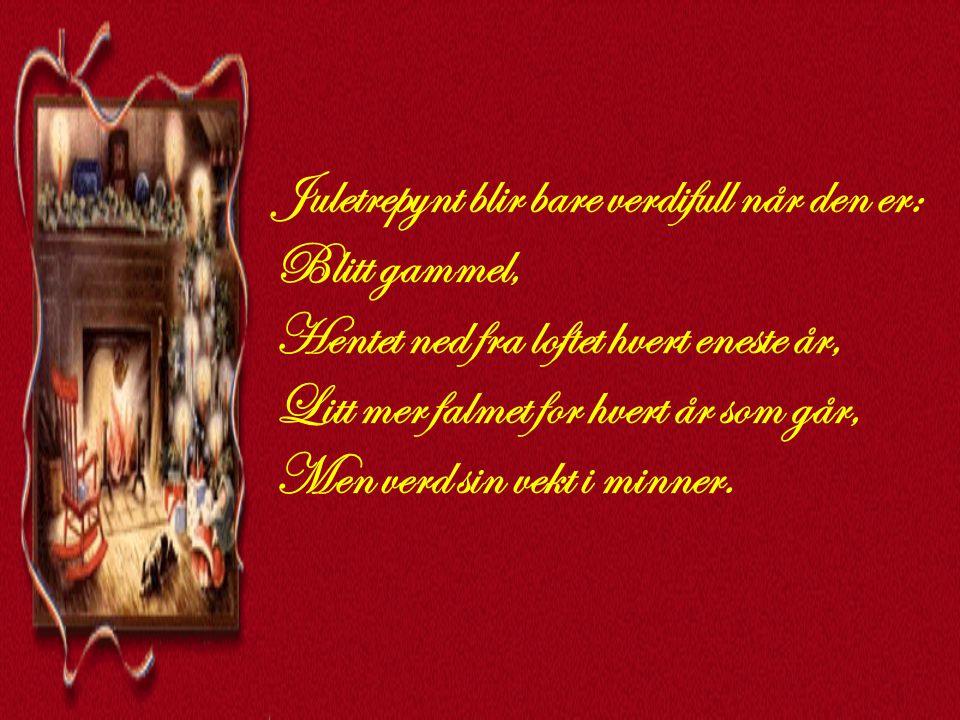 Juletrepynt blir bare verdifull når den er: Blitt gammel, Hentet ned fra loftet hvert eneste år, Litt mer falmet for hvert år som går, Men verd sin vekt i minner.