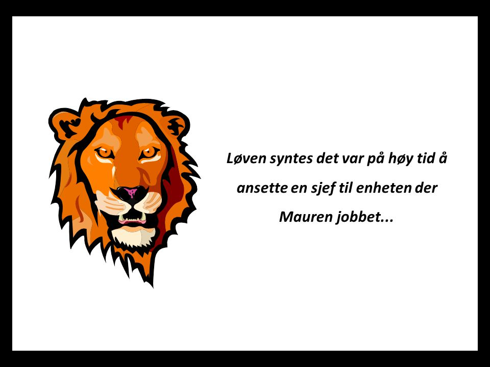Løven syntes det var på høy tid å ansette en sjef til enheten der Mauren jobbet...