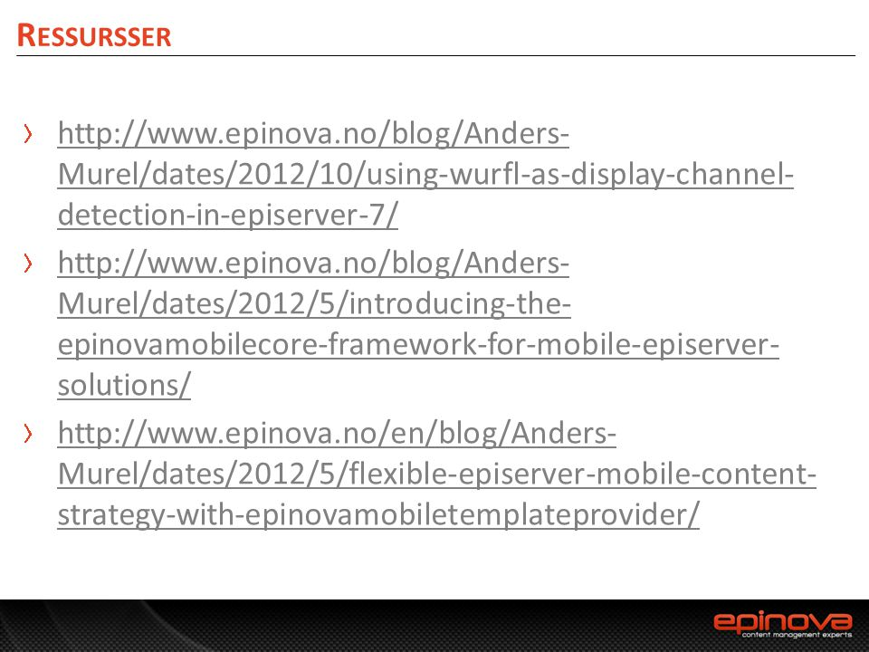 Ressursser http://www.epinova.no/blog/Anders-Murel/dates/2012/10/using-wurfl-as-display-channel-detection-in-episerver-7/