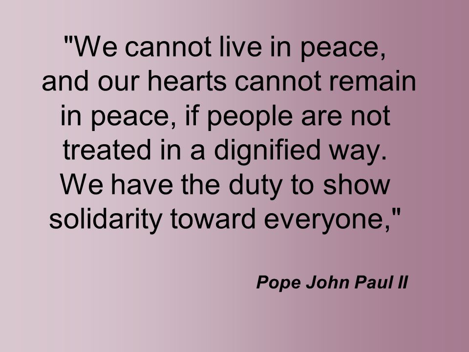 We cannot live in peace, and our hearts cannot remain in peace, if people are not treated in a dignified way. We have the duty to show solidarity toward everyone,