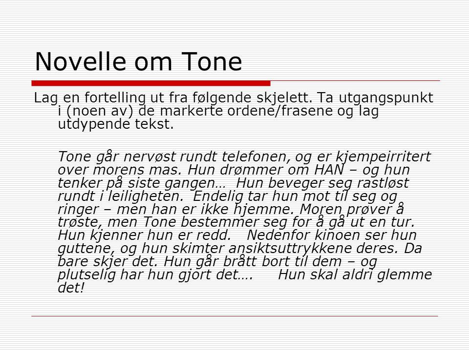 Novelle om Tone Lag en fortelling ut fra følgende skjelett. Ta utgangspunkt i (noen av) de markerte ordene/frasene og lag utdypende tekst.