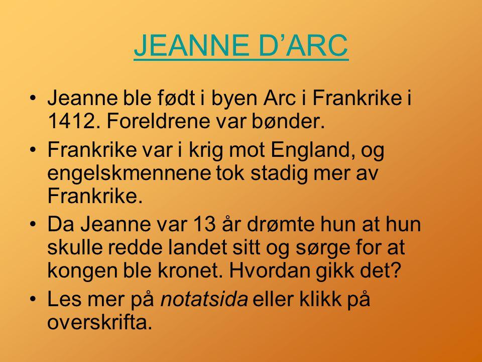 JEANNE D'ARC Jeanne ble født i byen Arc i Frankrike i 1412. Foreldrene var bønder.