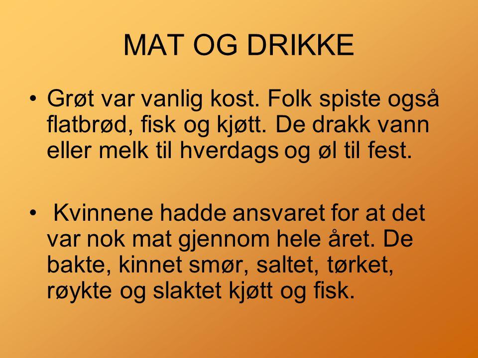 MAT OG DRIKKE Grøt var vanlig kost. Folk spiste også flatbrød, fisk og kjøtt. De drakk vann eller melk til hverdags og øl til fest.