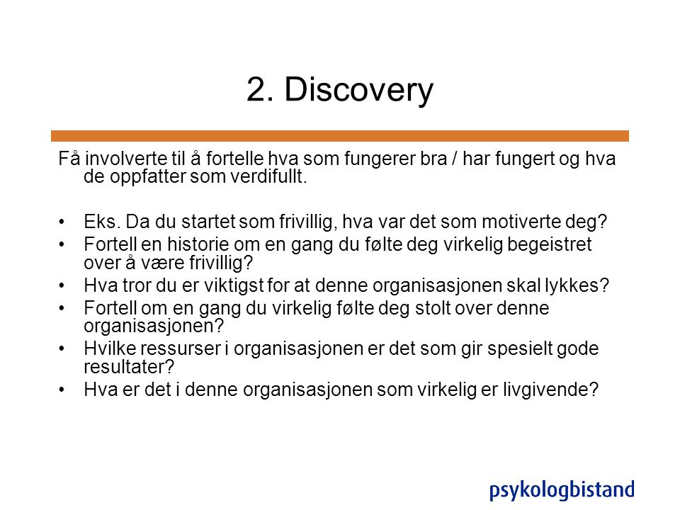 2. Discovery Få involverte til å fortelle hva som fungerer bra / har fungert og hva de oppfatter som verdifullt.