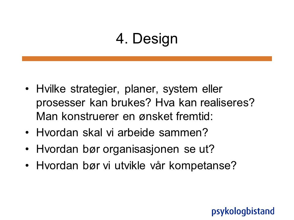 4. Design Hvilke strategier, planer, system eller prosesser kan brukes Hva kan realiseres Man konstruerer en ønsket fremtid: