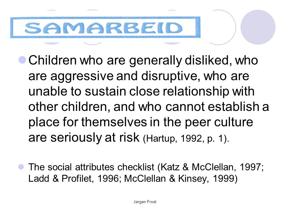 Children who are generally disliked, who are aggressive and disruptive, who are unable to sustain close relationship with other children, and who cannot establish a place for themselves in the peer culture are seriously at risk (Hartup, 1992, p. 1).