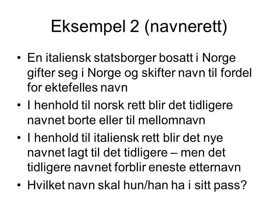 Eksempel 2 (navnerett) En italiensk statsborger bosatt i Norge gifter seg i Norge og skifter navn til fordel for ektefelles navn.