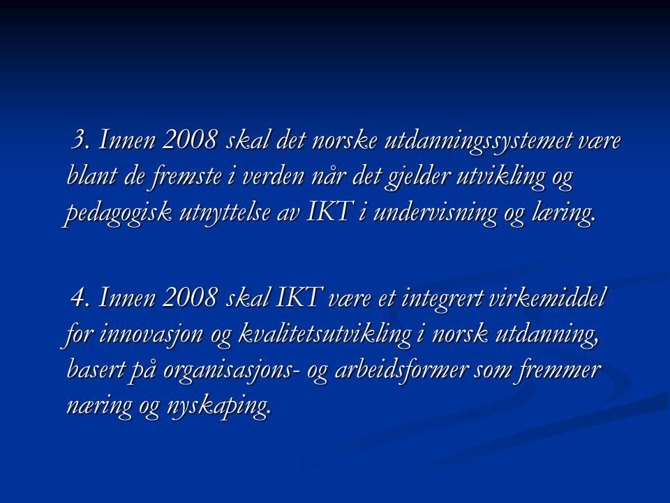 3. Innen 2008 skal det norske utdanningssystemet være blant de fremste i verden når det gjelder utvikling og pedagogisk utnyttelse av IKT i undervisning og læring.