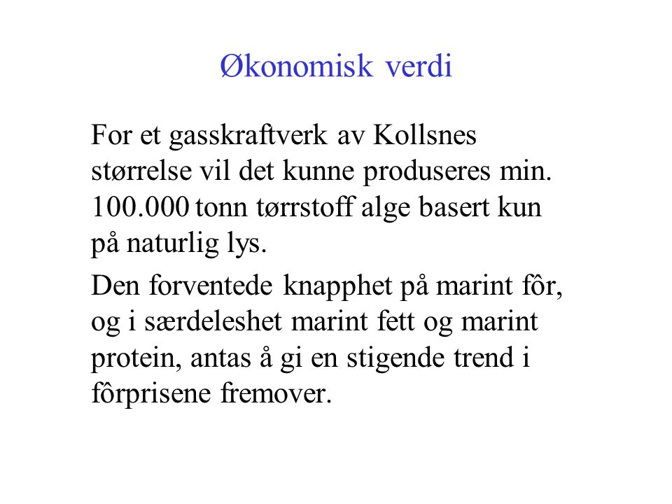 Økonomisk verdi For et gasskraftverk av Kollsnes størrelse vil det kunne produseres min. 100.000 tonn tørrstoff alge basert kun på naturlig lys.