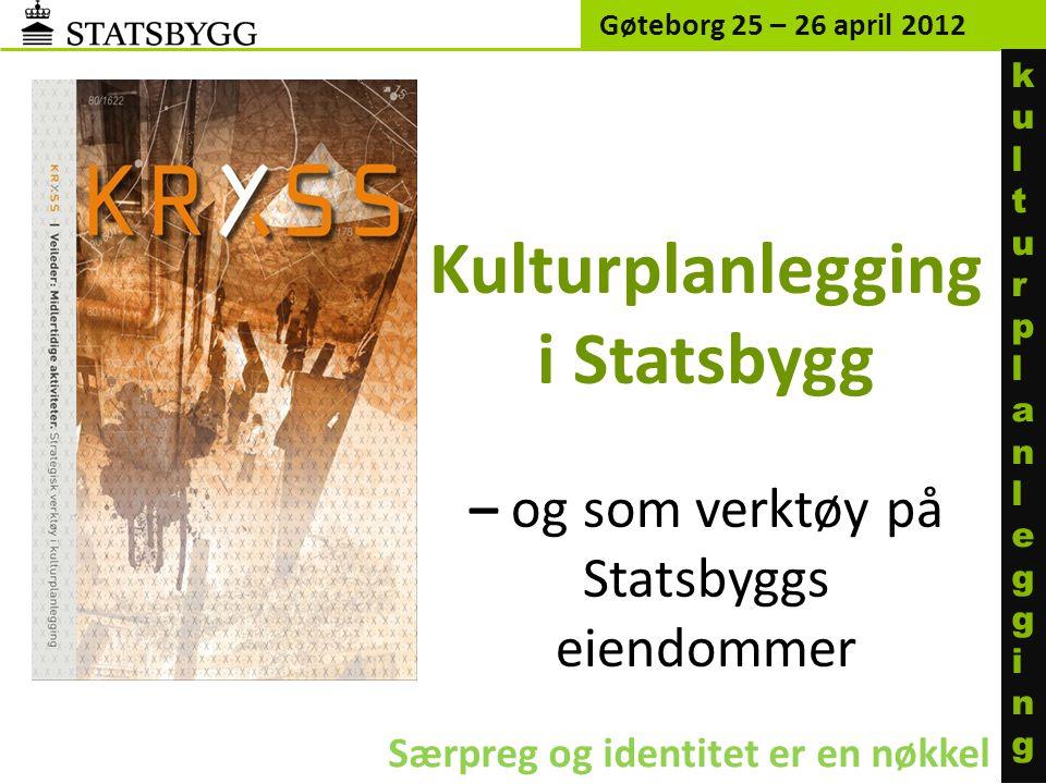 Gøteborg 25 – 26 april 2012 ku l turp l an l egg i ng. Kulturplanlegging i Statsbygg – og som verktøy på Statsbyggs eiendommer.