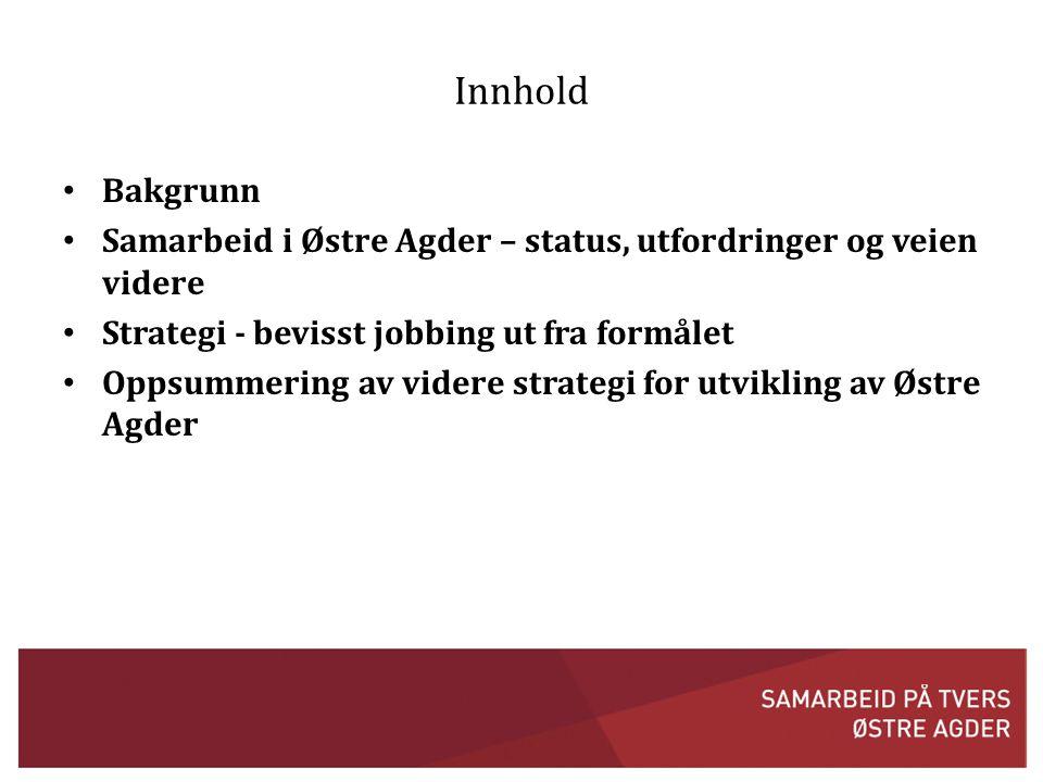 Innhold Bakgrunn. Samarbeid i Østre Agder – status, utfordringer og veien videre. Strategi - bevisst jobbing ut fra formålet.