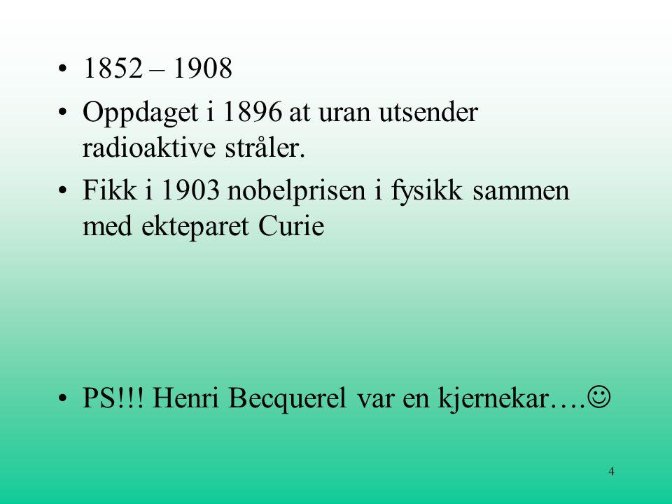 1852 – 1908 Oppdaget i 1896 at uran utsender radioaktive stråler. Fikk i 1903 nobelprisen i fysikk sammen med ekteparet Curie.