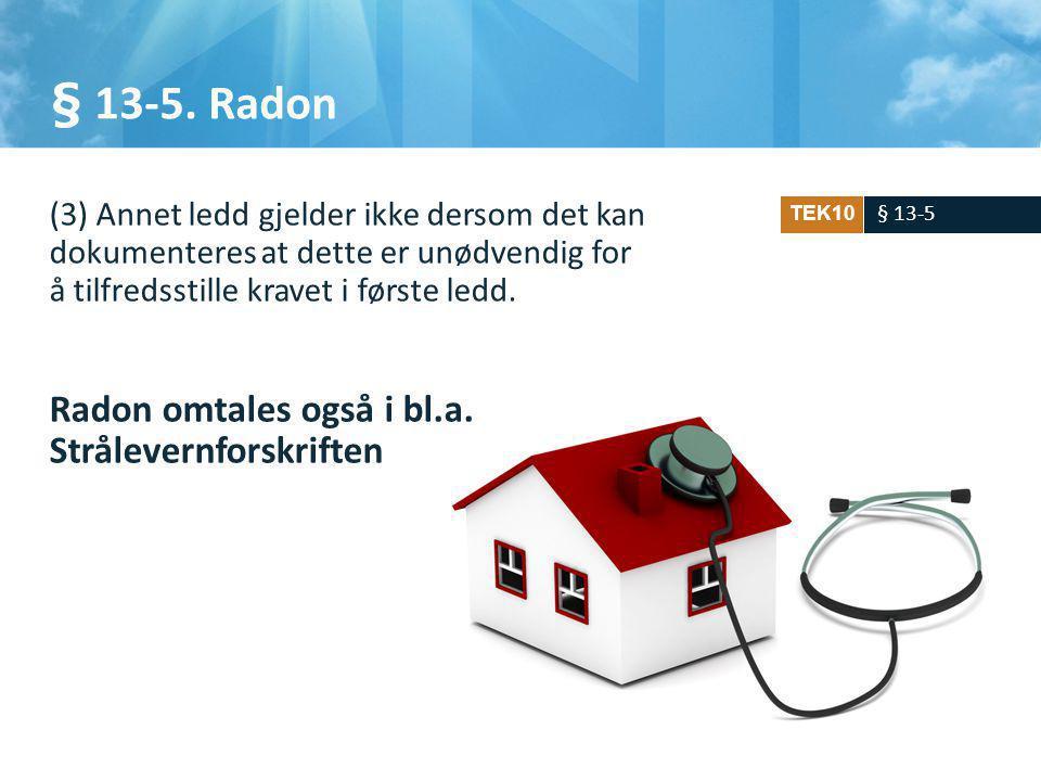 § 13-5. Radon Radon omtales også i bl.a. Strålevernforskriften