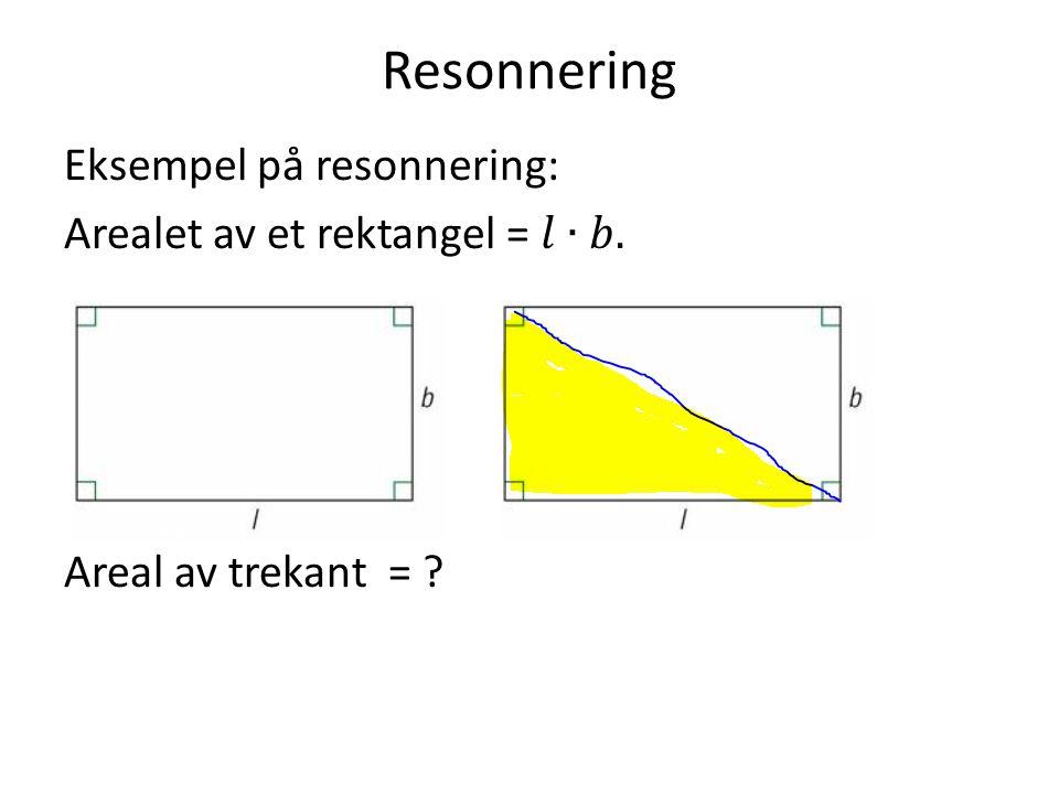 Resonnering Eksempel på resonnering: Arealet av et rektangel = 𝑙∙𝑏. Areal av trekant =