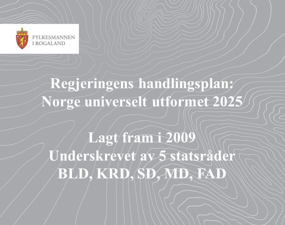 Regjeringens handlingsplan: Norge universelt utformet 2025 Lagt fram i 2009 Underskrevet av 5 statsråder BLD, KRD, SD, MD, FAD
