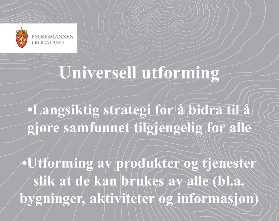 Universell utforming •Langsiktig strategi for å bidra til å gjøre samfunnet tilgjengelig for alle •Utforming av produkter og tjenester slik at de kan brukes av alle (bl.a.
