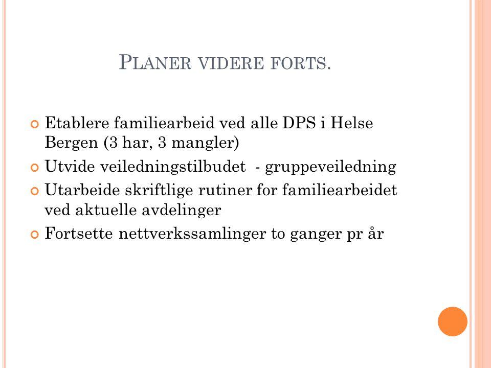 Planer videre forts. Etablere familiearbeid ved alle DPS i Helse Bergen (3 har, 3 mangler) Utvide veiledningstilbudet - gruppeveiledning.