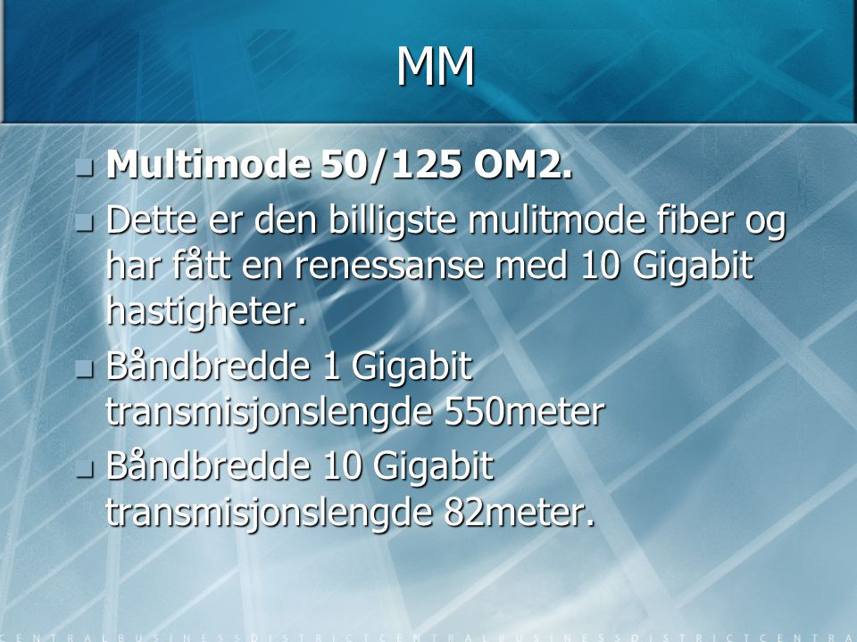 MM Multimode 50/125 OM2. Dette er den billigste mulitmode fiber og har fått en renessanse med 10 Gigabit hastigheter.