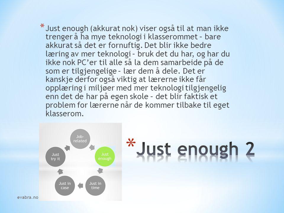 Just enough (akkurat nok) viser også til at man ikke trenger å ha mye teknologi i klasserommet – bare akkurat så det er fornuftig. Det blir ikke bedre læring av mer teknologi – bruk det du har, og har du ikke nok PC'er til alle så la dem samarbeide på de som er tilgjengelige – lær dem å dele. Det er kanskje derfor også viktig at lærerne ikke får opplæring i miljøer med mer teknologi tilgjengelig enn det de har på egen skole – det blir faktisk et problem for lærerne når de kommer tilbake til eget klasserom.