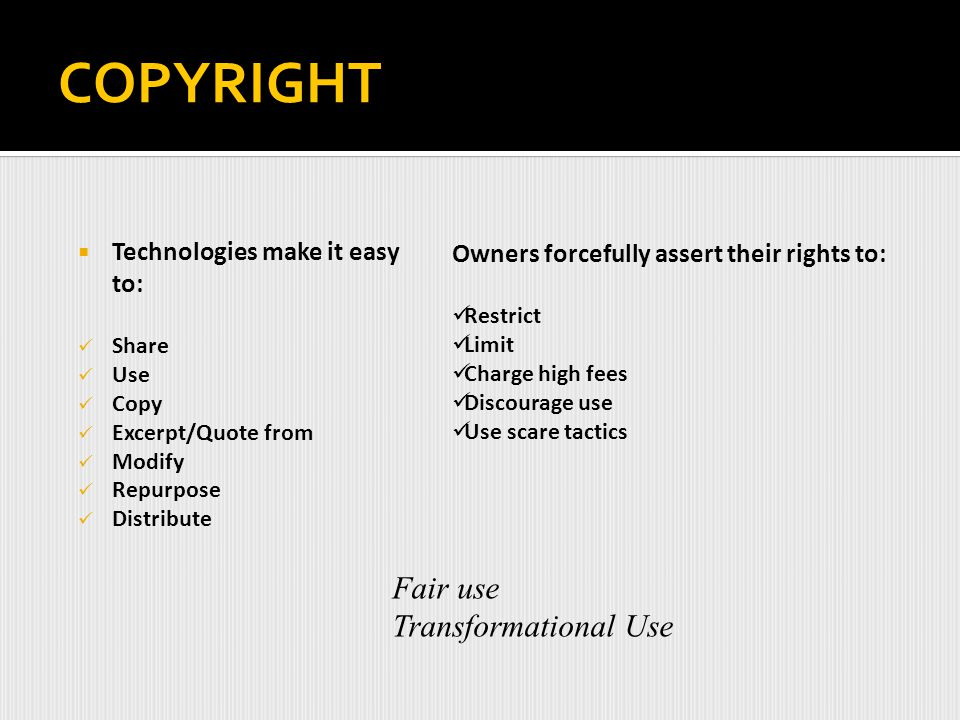COPYRIGHT Fair use Transformational Use Technologies make it easy to:
