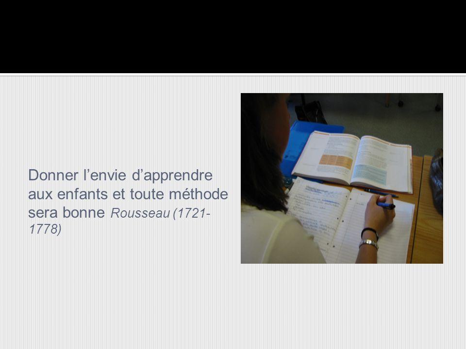 Donner l'envie d'apprendre aux enfants et toute méthode sera bonne Rousseau (1721-1778)