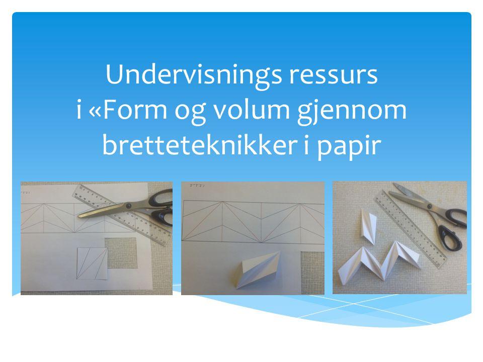 Undervisnings ressurs i «Form og volum gjennom bretteteknikker i papir