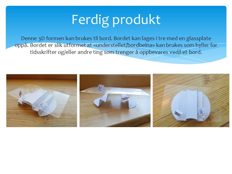 Ferdig produkt Denne 3D formen kan brukes til bord