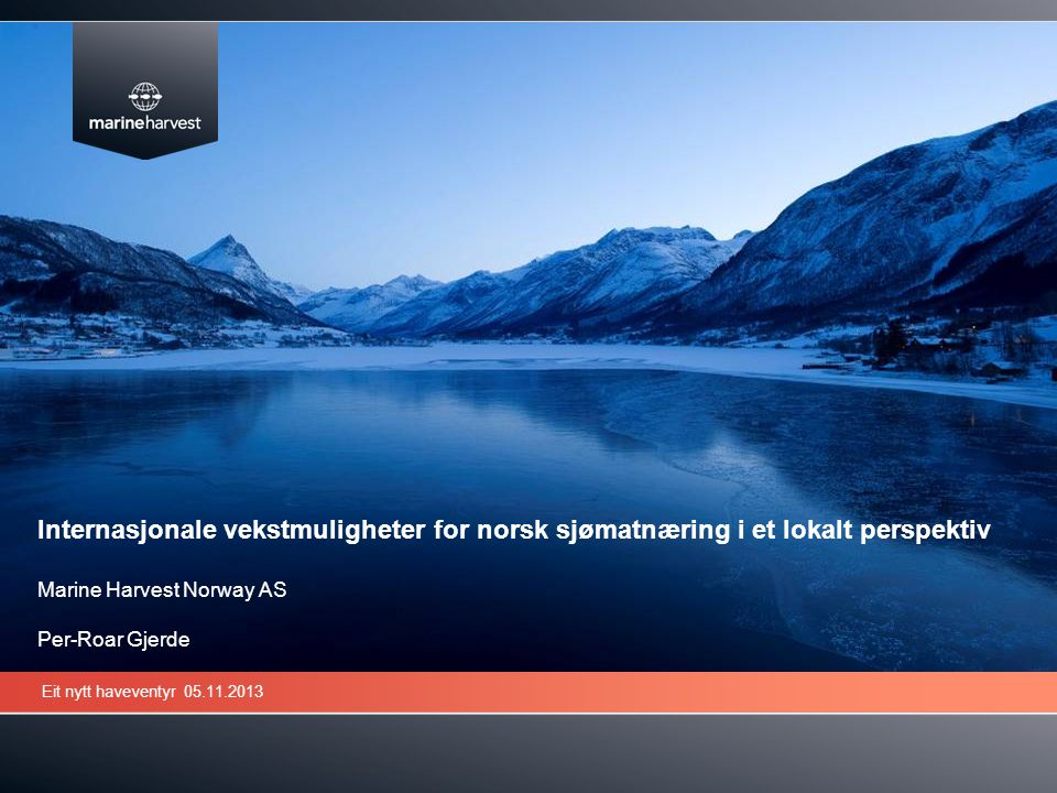 Internasjonale vekstmuligheter for norsk sjømatnæring i et lokalt perspektiv Marine Harvest Norway AS Per-Roar Gjerde
