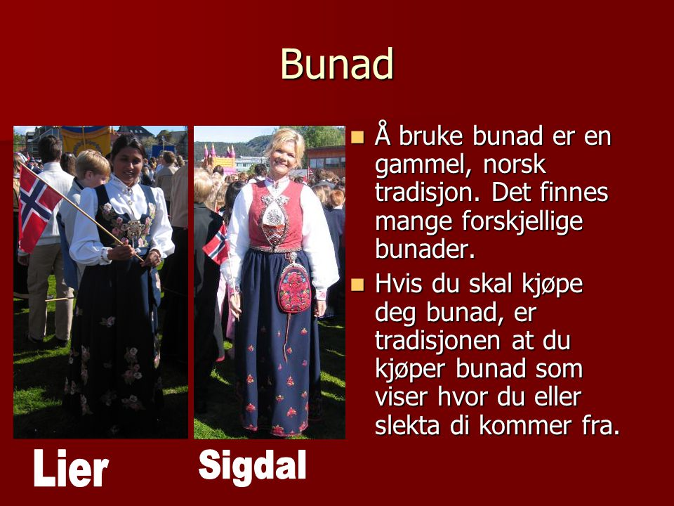 Bunad Å bruke bunad er en gammel, norsk tradisjon. Det finnes mange forskjellige bunader.
