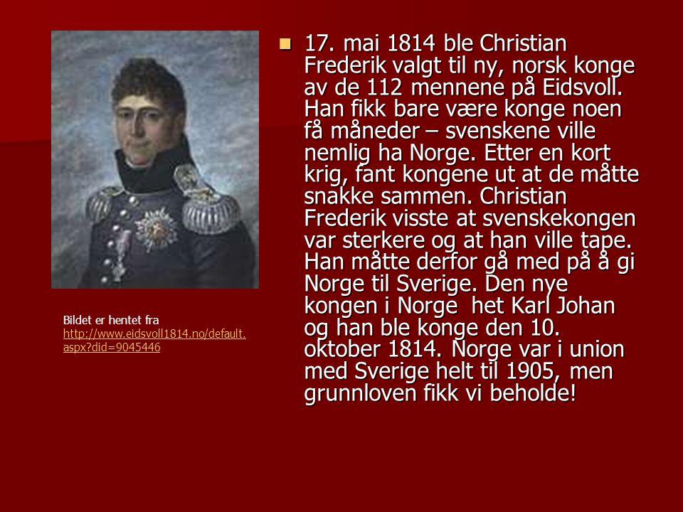 17. mai 1814 ble Christian Frederik valgt til ny, norsk konge av de 112 mennene på Eidsvoll. Han fikk bare være konge noen få måneder – svenskene ville nemlig ha Norge. Etter en kort krig, fant kongene ut at de måtte snakke sammen. Christian Frederik visste at svenskekongen var sterkere og at han ville tape. Han måtte derfor gå med på å gi Norge til Sverige. Den nye kongen i Norge het Karl Johan og han ble konge den 10. oktober 1814. Norge var i union med Sverige helt til 1905, men grunnloven fikk vi beholde!
