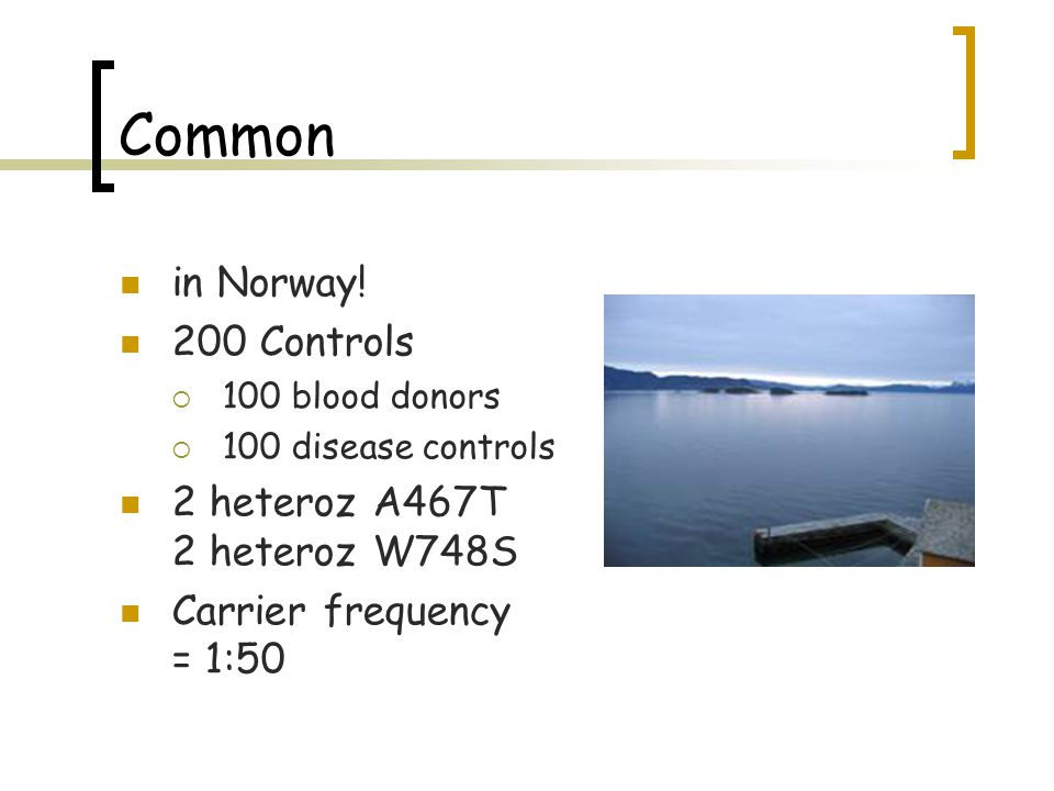 Common in Norway! 200 Controls 2 heteroz A467T 2 heteroz W748S