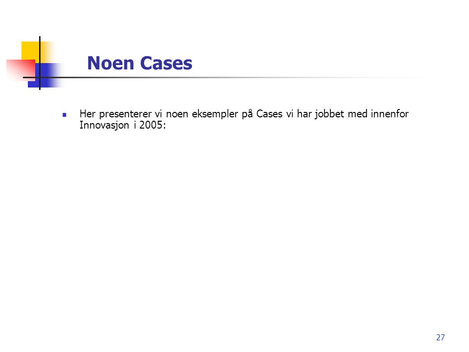 Noen Cases Her presenterer vi noen eksempler på Cases vi har jobbet med innenfor Innovasjon i 2005: