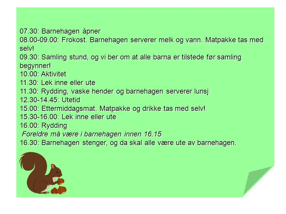 07.30: Barnehagen åpner 08.00-09.00: Frokost. Barnehagen serverer melk og vann. Matpakke tas med selv!