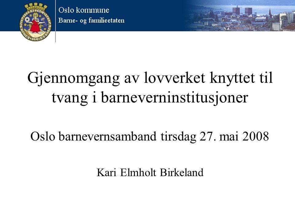 Gjennomgang av lovverket knyttet til tvang i barneverninstitusjoner Oslo barnevernsamband tirsdag 27.