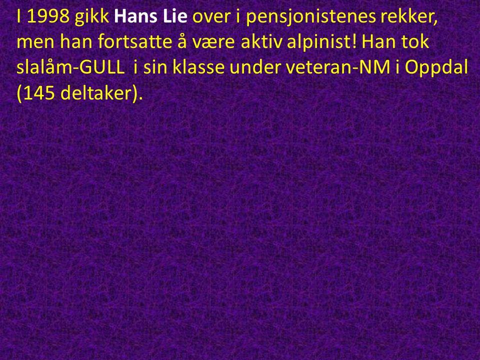 I 1998 gikk Hans Lie over i pensjonistenes rekker, men han fortsatte å være aktiv alpinist! Han tok slalåm-GULL i sin klasse under veteran-NM i Oppdal (145 deltaker).