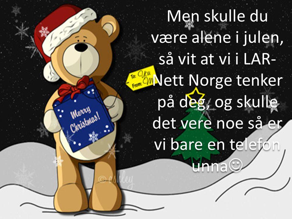 Men skulle du være alene i julen, så vit at vi i LAR-Nett Norge tenker på deg, og skulle det vere noe så er vi bare en telefon unna