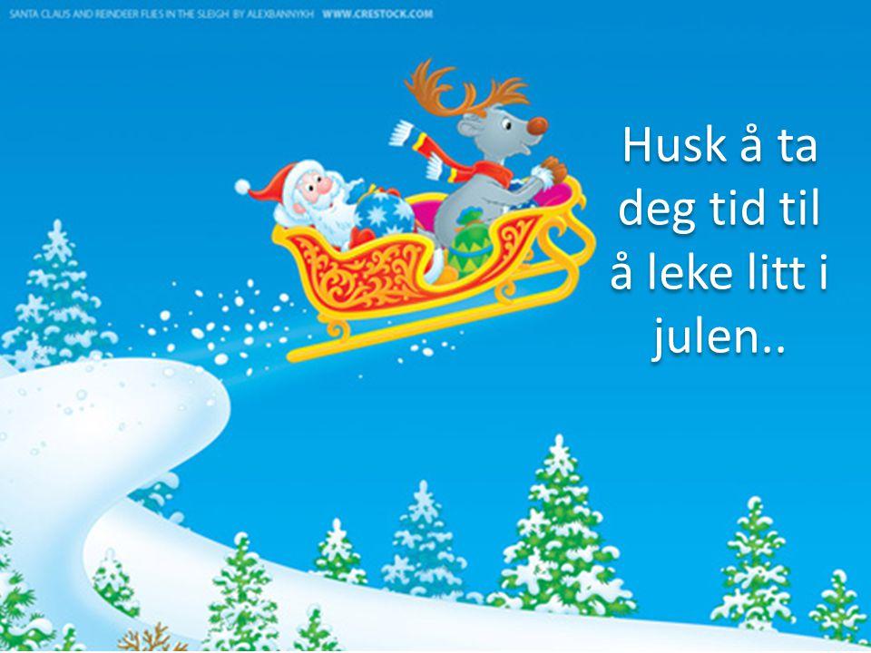 Husk å ta deg tid til å leke litt i julen..