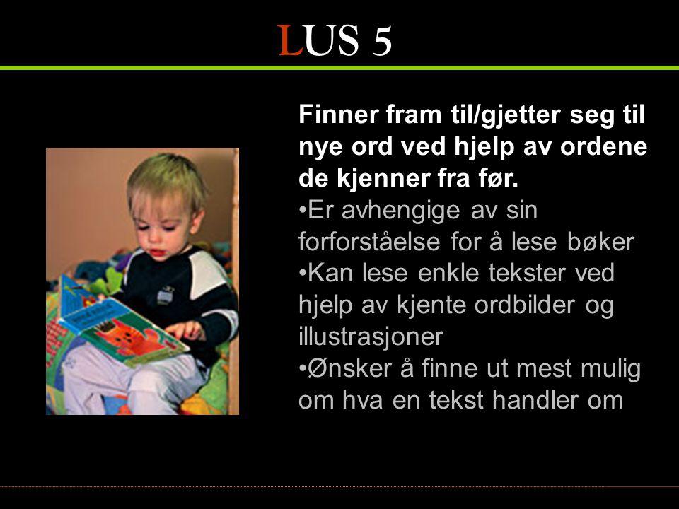 LUS 5 Finner fram til/gjetter seg til nye ord ved hjelp av ordene de kjenner fra før. Er avhengige av sin forforståelse for å lese bøker.