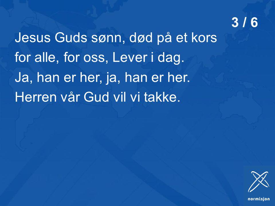 Jesus Guds sønn, død på et kors for alle, for oss, Lever i dag.