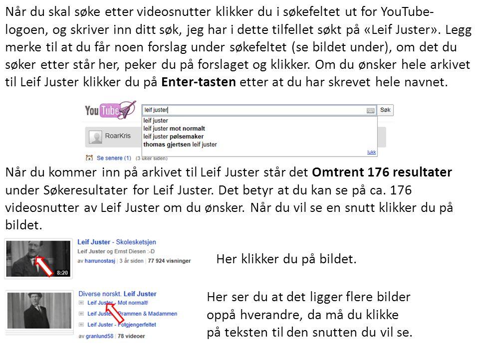 Når du skal søke etter videosnutter klikker du i søkefeltet ut for YouTube-logoen, og skriver inn ditt søk, jeg har i dette tilfellet søkt på «Leif Juster». Legg merke til at du får noen forslag under søkefeltet (se bildet under), om det du søker etter står her, peker du på forslaget og klikker. Om du ønsker hele arkivet til Leif Juster klikker du på Enter-tasten etter at du har skrevet hele navnet.